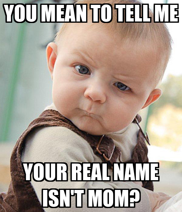 YOU MEAN TO TELL ME YOUR REAL NAME ISN'T MOM?