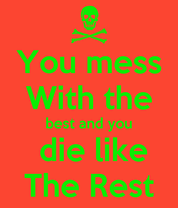 You mess With the best and you  die like The Rest