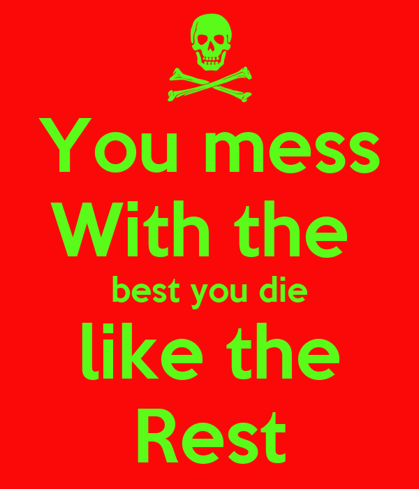 You mess With the  best you die like the Rest