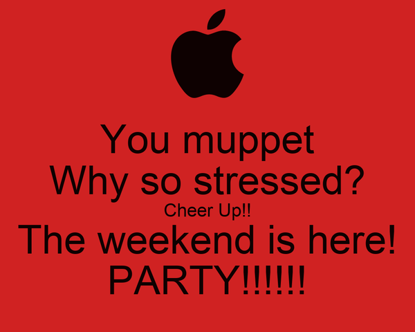 You muppet Why so stressed? Cheer Up!! The weekend is here! PARTY!!!!!!