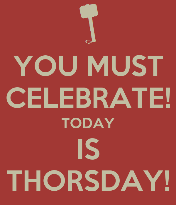 YOU MUST CELEBRATE! TODAY IS THORSDAY!