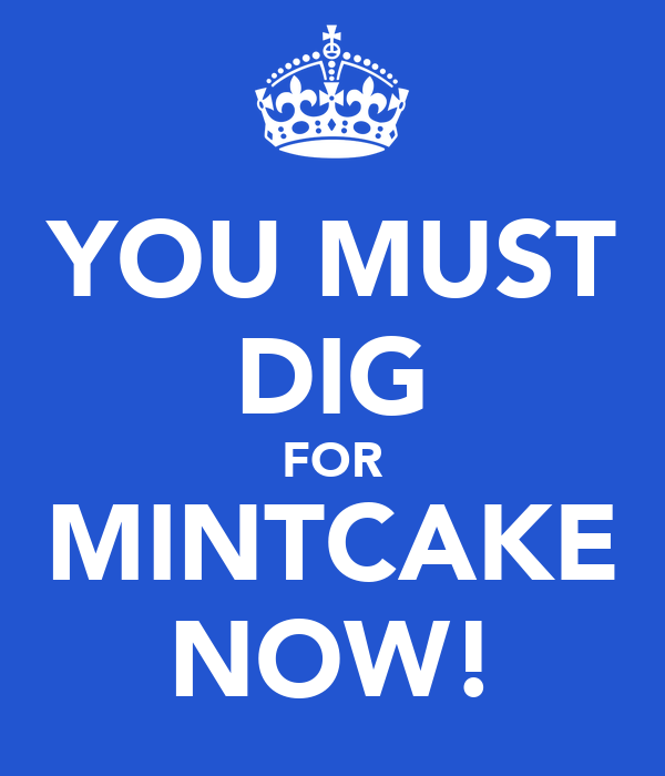 YOU MUST DIG FOR MINTCAKE NOW!