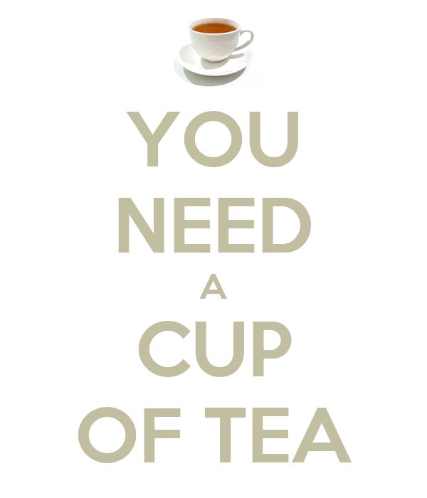 YOU NEED A CUP OF TEA