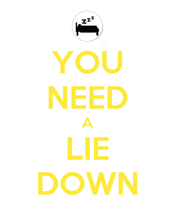 YOU NEED A LIE DOWN