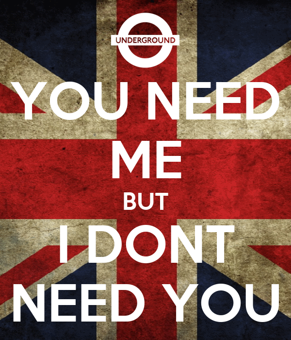 YOU NEED ME BUT I DONT NEED YOU