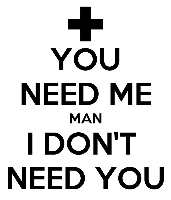 YOU NEED ME MAN I DON'T  NEED YOU