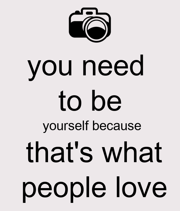 you need  to be  yourself because  that's what  people love