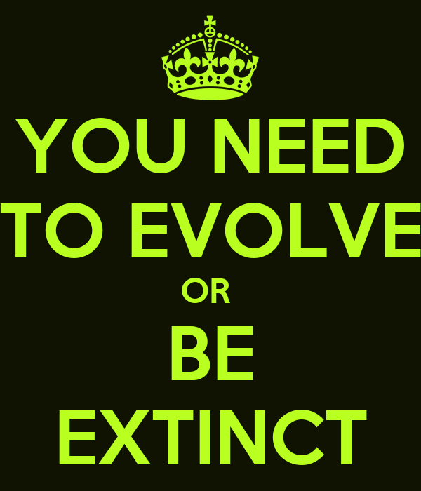 YOU NEED TO EVOLVE OR  BE EXTINCT