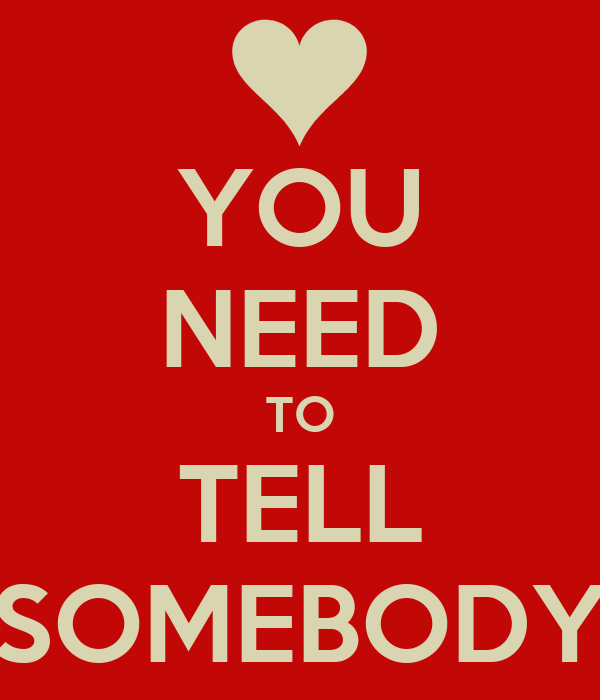 YOU NEED TO TELL SOMEBODY