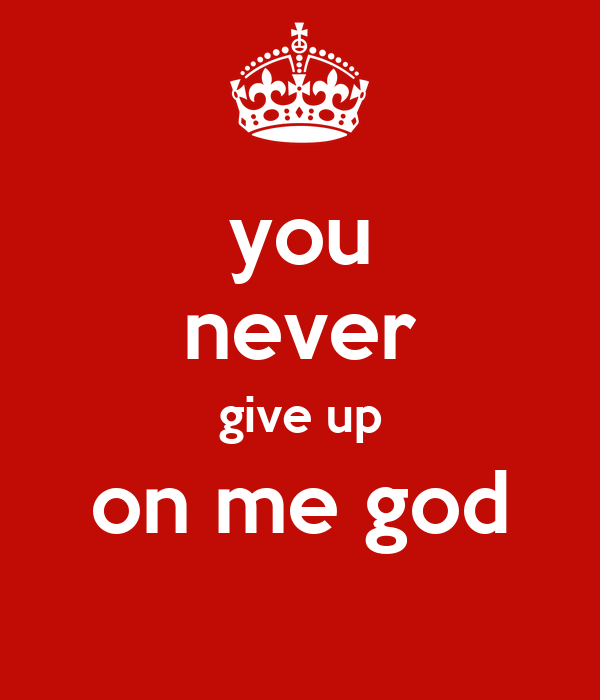 you never give up on me god