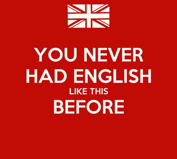 YOU NEVER HAD ENGLISH LIKE THIS BEFORE