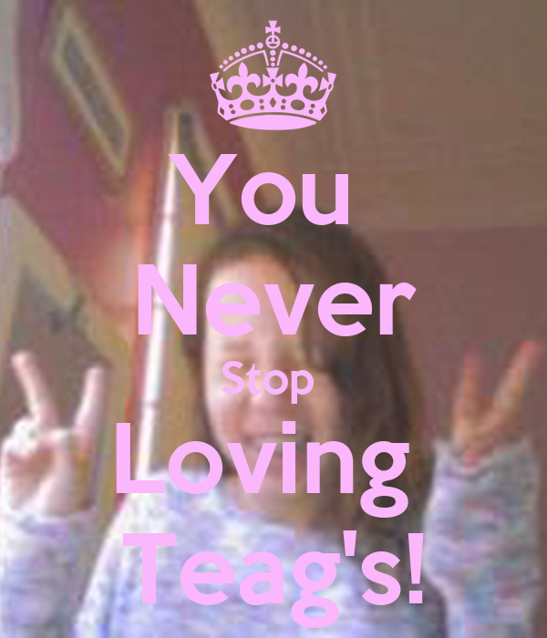 You  Never Stop  Loving  Teag's!