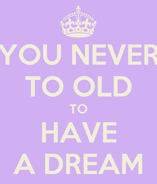 YOU NEVER TO OLD TO HAVE A DREAM