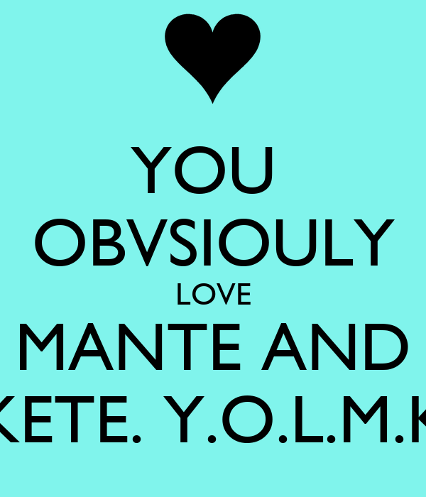 YOU  OBVSIOULY LOVE MANTE AND KETE. Y.O.L.M.K