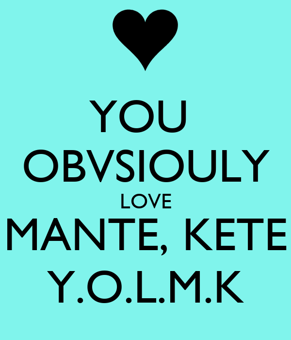 YOU  OBVSIOULY LOVE MANTE, KETE Y.O.L.M.K