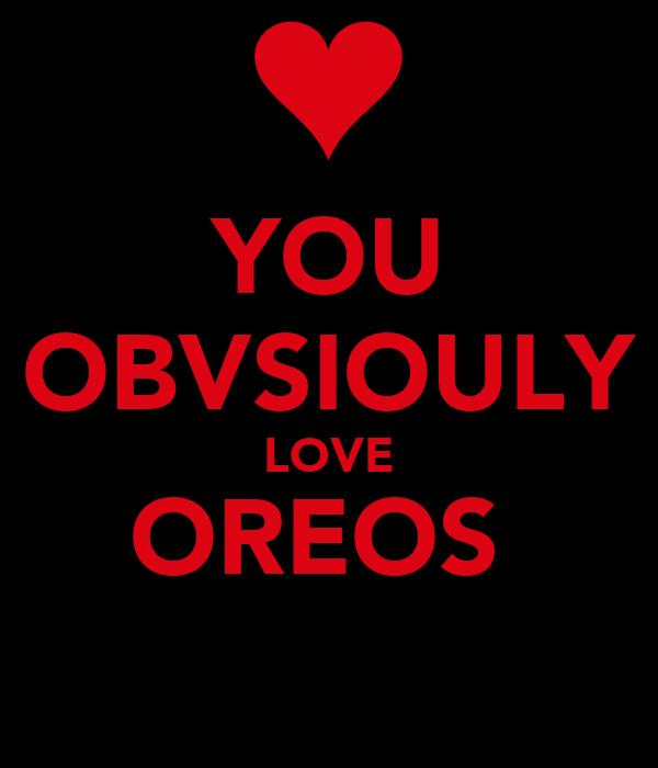 YOU OBVSIOULY LOVE OREOS