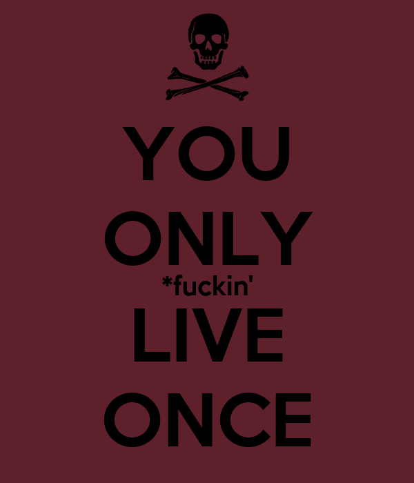 YOU ONLY *fuckin' LIVE ONCE