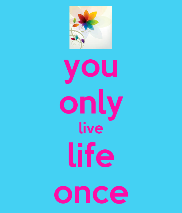 you only live life once
