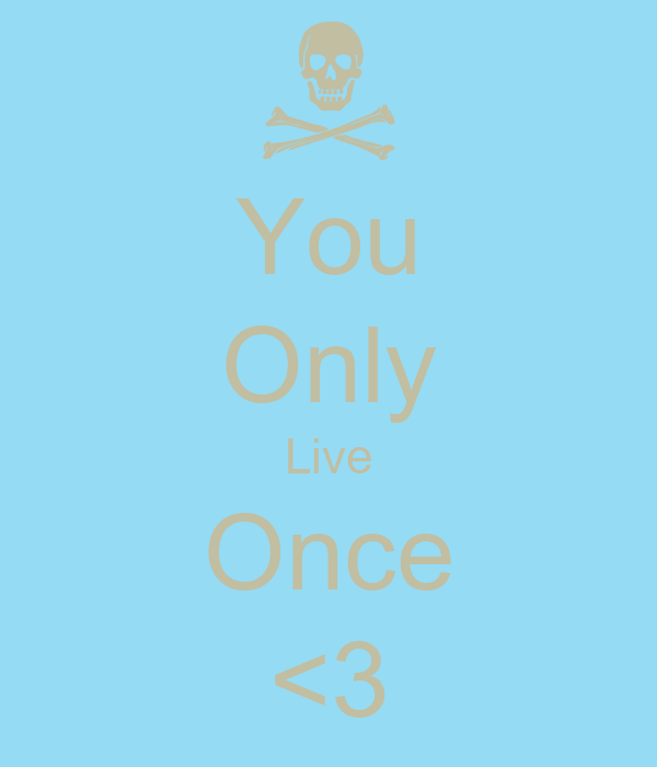 You Only Live Once <3