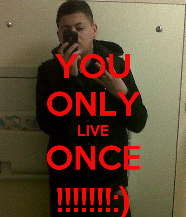YOU ONLY LIVE ONCE !!!!!!!:)