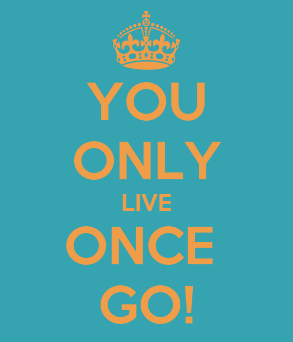 YOU ONLY LIVE ONCE  GO!