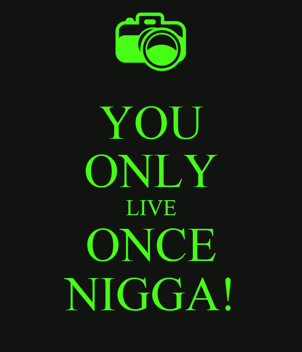 YOU ONLY LIVE ONCE NIGGA!