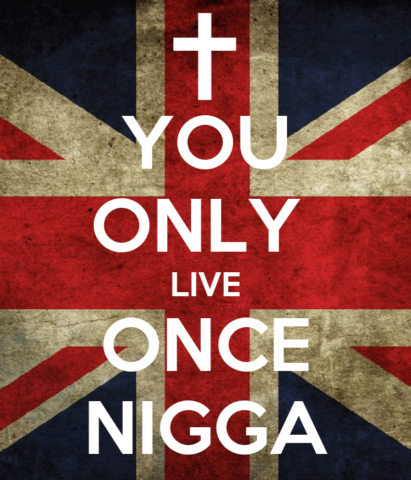 YOU ONLY  LIVE ONCE NIGGA