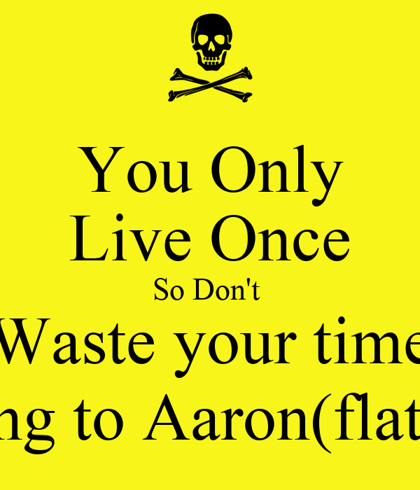 You Only Live Once So Don't  Waste your time Talking to Aaron(flat face)