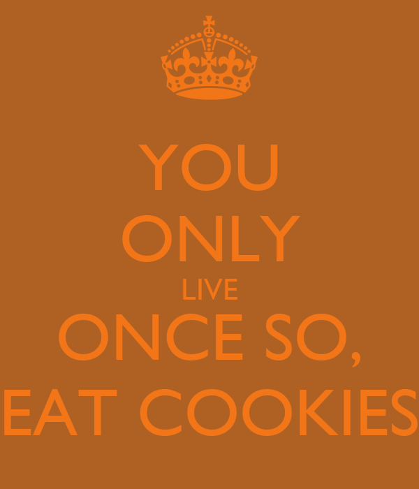 YOU ONLY LIVE ONCE SO, EAT COOKIES