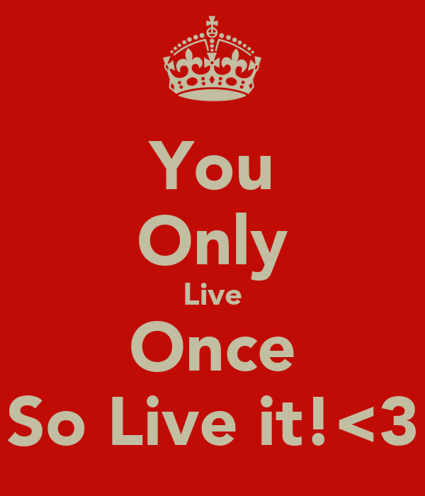 You Only Live Once So Live it!<3