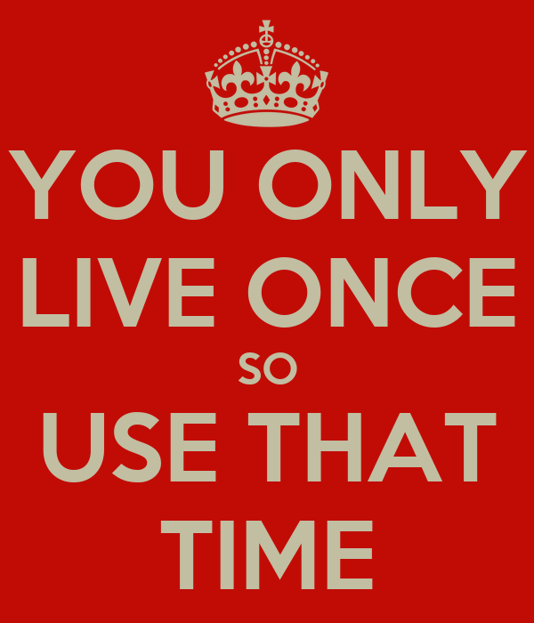 YOU ONLY LIVE ONCE SO USE THAT TIME