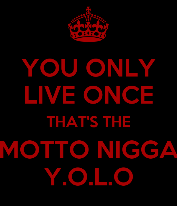 YOU ONLY LIVE ONCE THAT'S THE MOTTO NIGGA Y.O.L.O