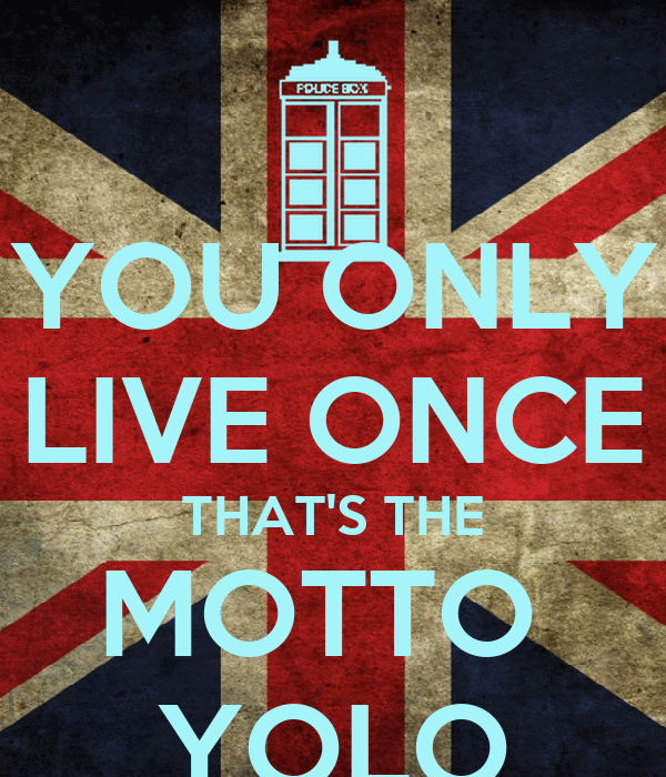 YOU ONLY LIVE ONCE THAT'S THE MOTTO  YOLO