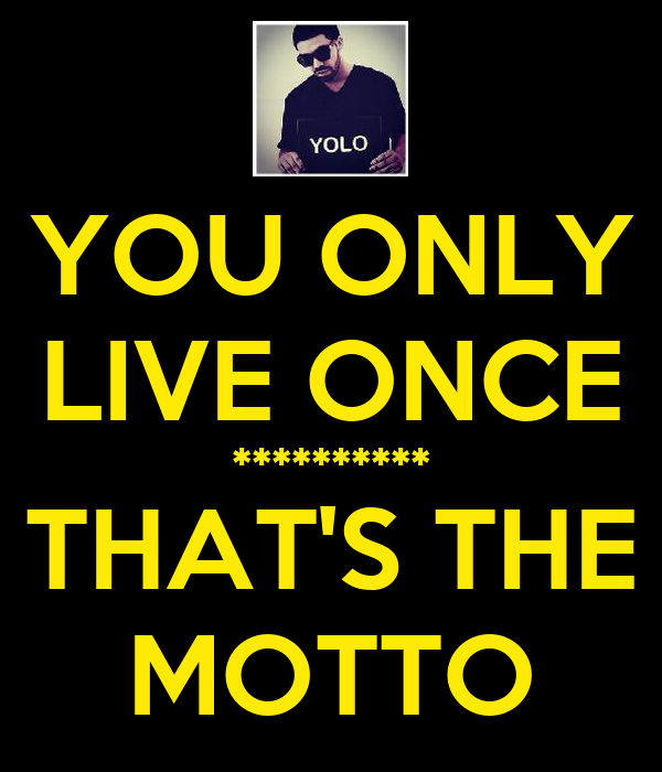 YOU ONLY LIVE ONCE ********** THAT'S THE MOTTO