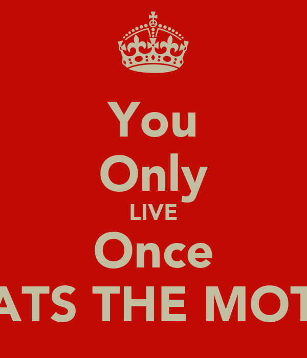 You Only LIVE Once THATS THE MOTTO