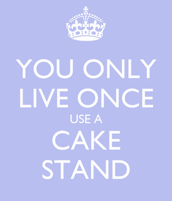 YOU ONLY LIVE ONCE USE A CAKE STAND