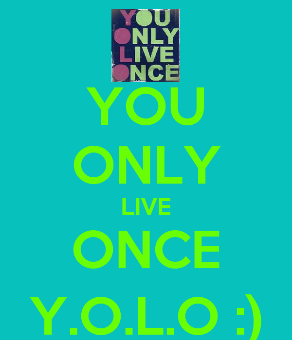 YOU ONLY LIVE ONCE Y.O.L.O :)