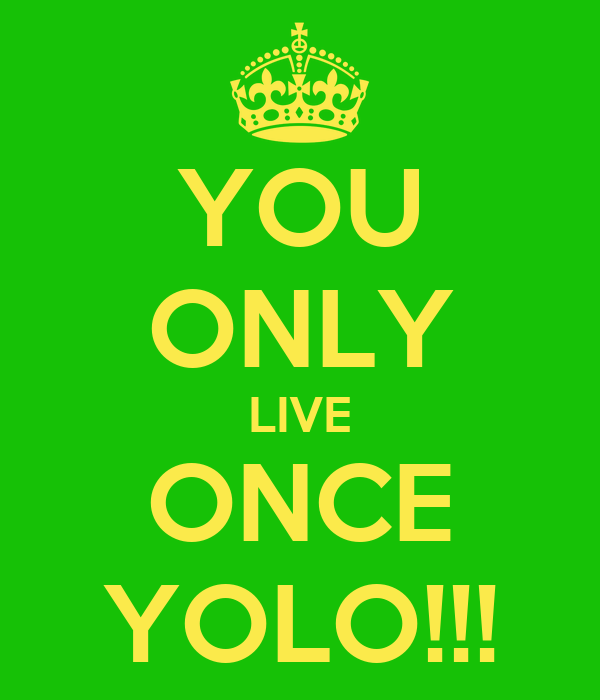 YOU ONLY LIVE ONCE YOLO!!!