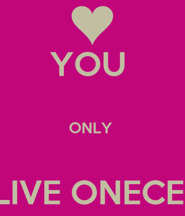 YOU   ONLY   LIVE ONECE