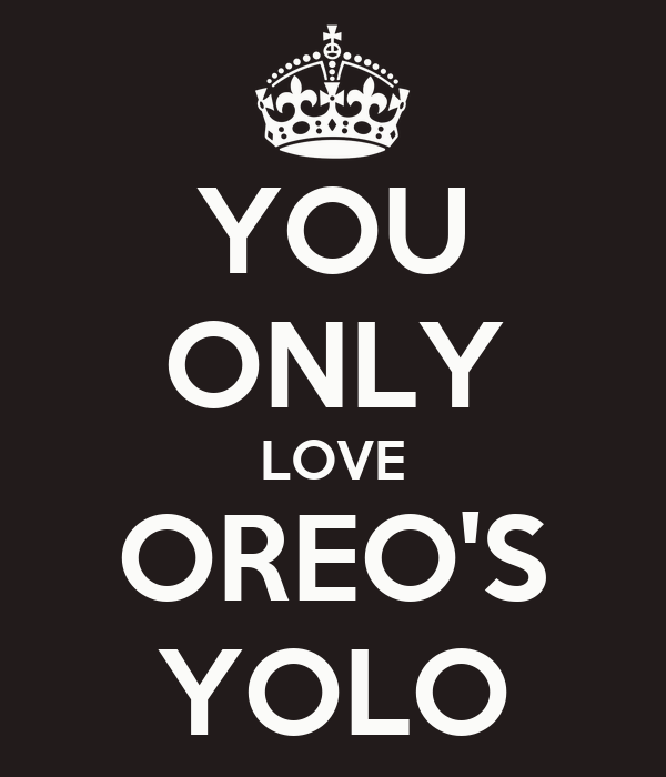 YOU ONLY LOVE OREO'S YOLO