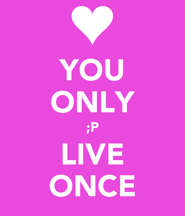 YOU ONLY ;P LIVE ONCE