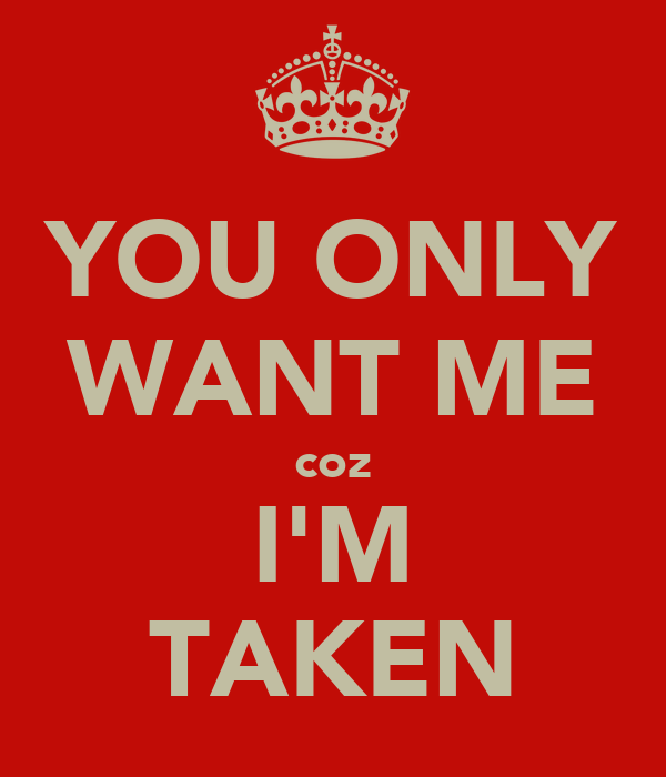 YOU ONLY WANT ME coz I'M TAKEN