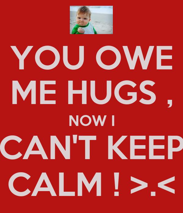 YOU OWE ME HUGS , NOW I CAN'T KEEP CALM ! >.<