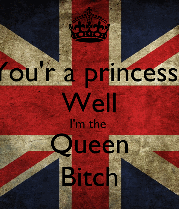 You'r a princess? Well I'm the  Queen Bitch