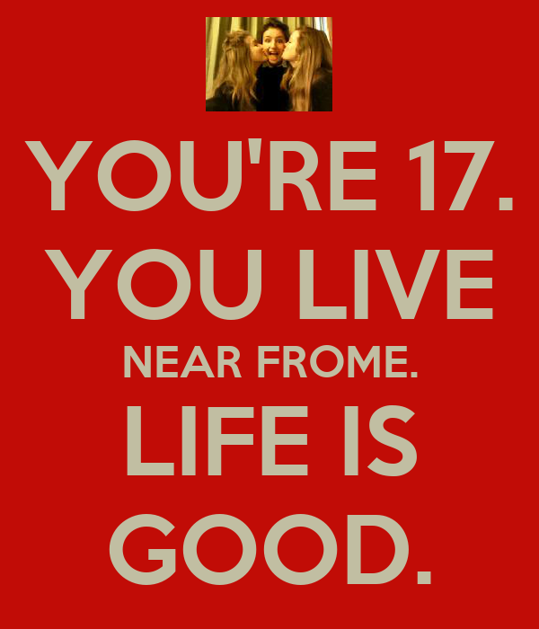 YOU'RE 17. YOU LIVE NEAR FROME. LIFE IS GOOD.