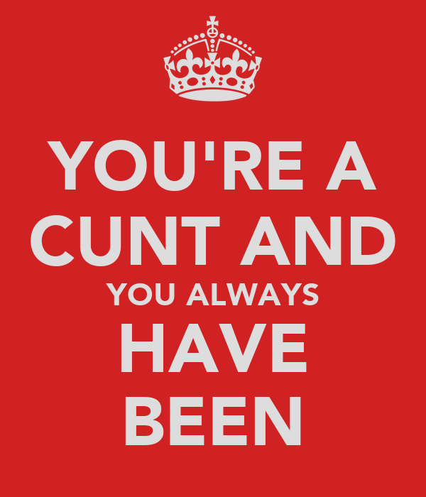 YOU'RE A CUNT AND YOU ALWAYS HAVE BEEN