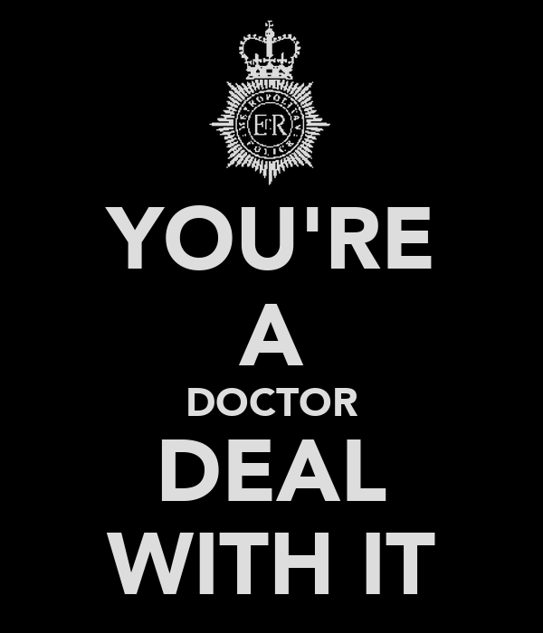 YOU'RE A DOCTOR DEAL WITH IT