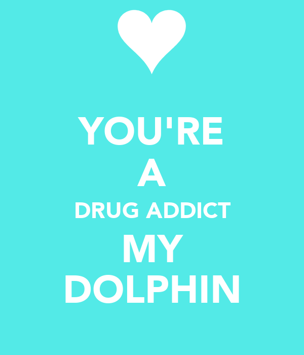 YOU'RE A DRUG ADDICT MY DOLPHIN