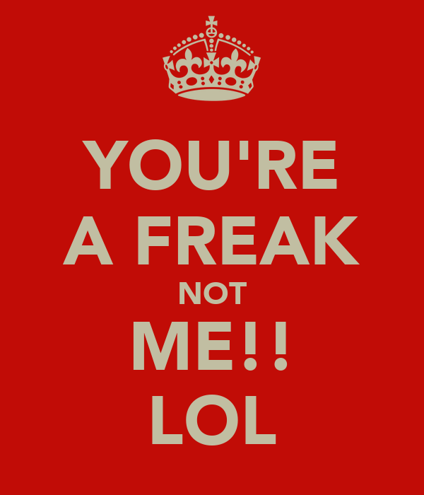 YOU'RE A FREAK NOT ME!! LOL