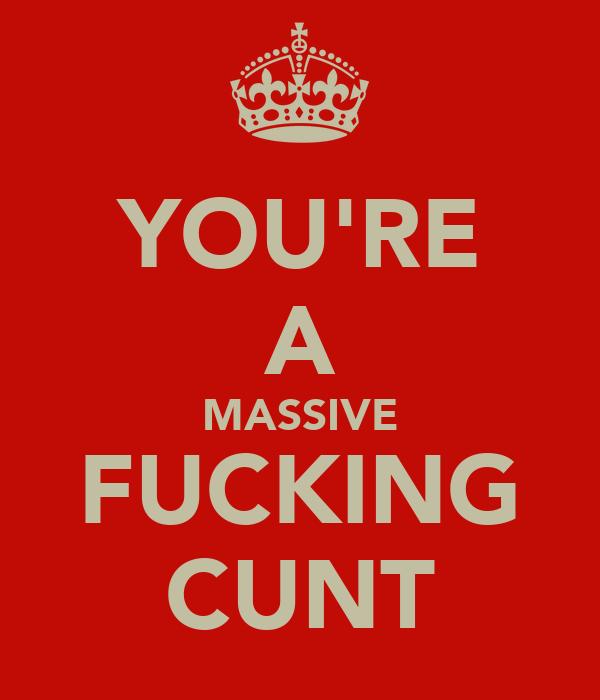 YOU'RE A MASSIVE FUCKING CUNT